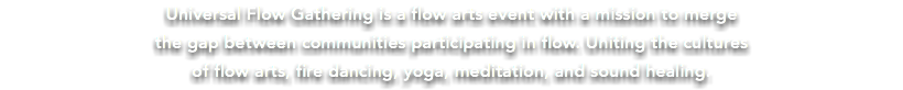 Universal Flow Gathering is a flow arts event with a mission to merge