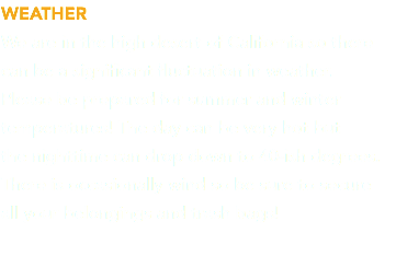 WEATHER We are in the high desert of California so there can be a significant fluctuation in weather. 