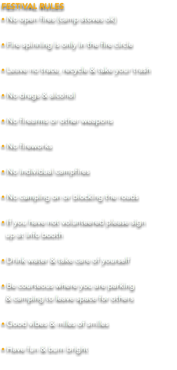 FESTIVAL RULES • No open fires (camp stoves ok) • Fire spinning is only in the fire circle • Leave no trace, recycle & take your trash • No drugs & alcohol • No firearms or other weapons • No fireworks • No individual campfires • No camping on or blocking the roads • If you have not volunteered please sign
