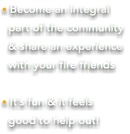 • Become an integral part of the community & share an experience with your fire friends • It's fun & it feels