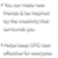 • You can make new friends & be inspired by the creativity that surrounds you • Helps keep UFG cost effective for everyone